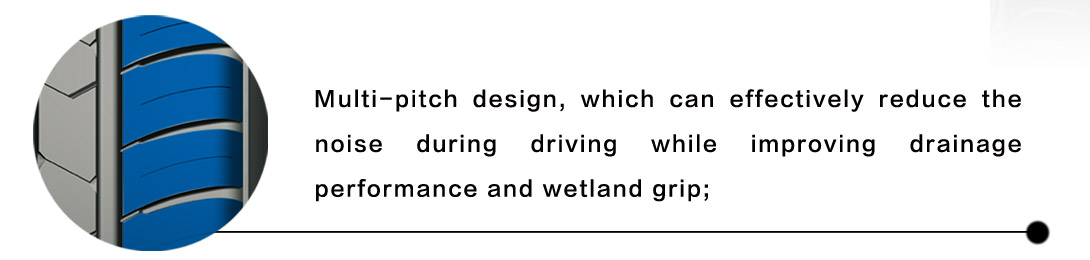 Multi-pitch design, which can effectively reduce the noise during driving while improving drainage performance and wetland grip;