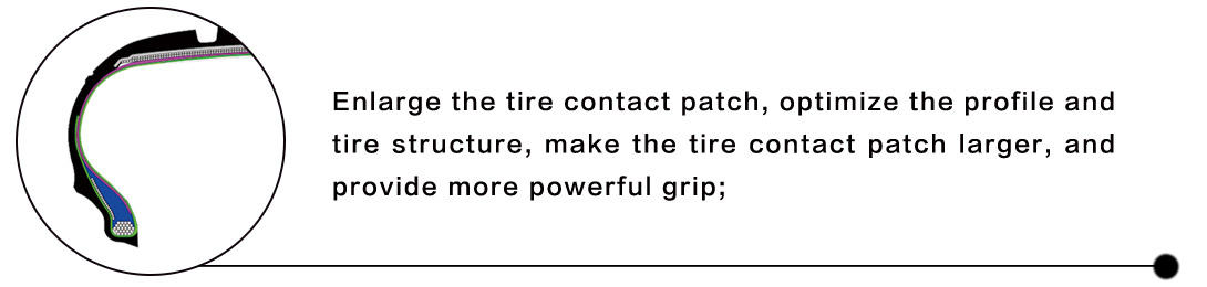 Enlarge the tire contact patch, optimize the profile and tire structure, make the tire contact patch larger, and provide more powerful grip;